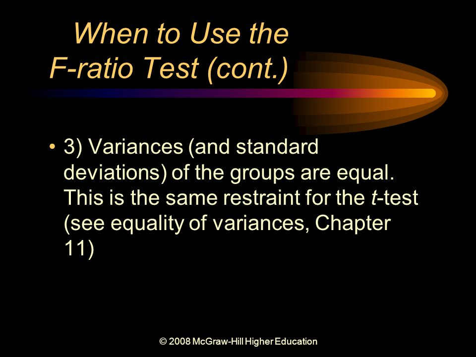 © 2008 McGraw-Hill Higher Education When to Use the F-ratio Test (cont.) 3) Variances (and standard deviations) of the groups are equal.