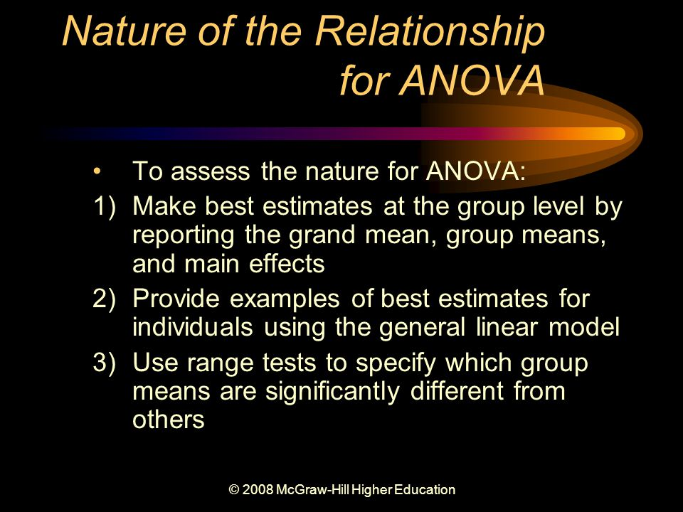 © 2008 McGraw-Hill Higher Education Nature of the Relationship for ANOVA To assess the nature for ANOVA: 1)Make best estimates at the group level by reporting the grand mean, group means, and main effects 2)Provide examples of best estimates for individuals using the general linear model 3)Use range tests to specify which group means are significantly different from others