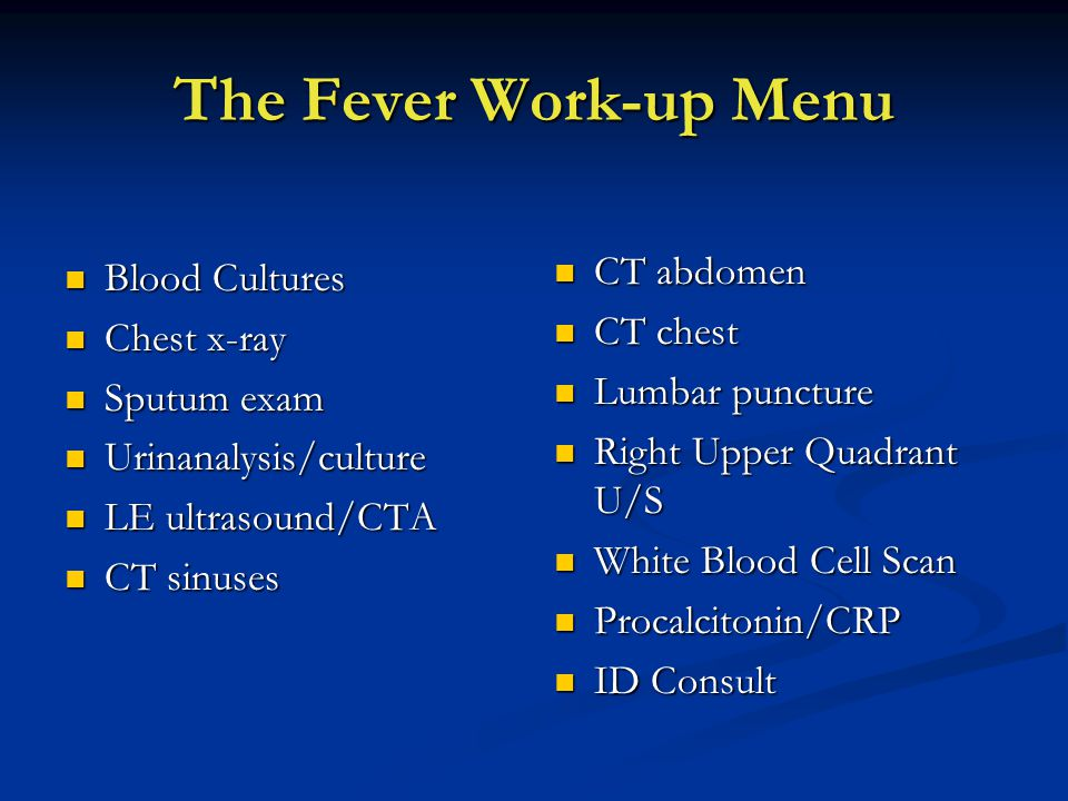 The Fever Work-up Menu Blood Cultures Blood Cultures Chest x-ray Chest x-ray Sputum exam Sputum exam Urinanalysis/culture Urinanalysis/culture LE ultrasound/CTA LE ultrasound/CTA CT sinuses CT sinuses CT abdomen CT chest Lumbar puncture Right Upper Quadrant U/S White Blood Cell Scan Procalcitonin/CRP ID Consult
