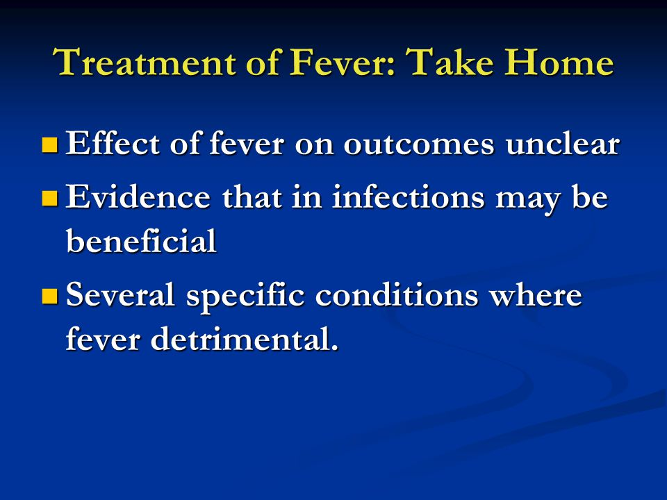 Treatment of Fever: Take Home Effect of fever on outcomes unclear Effect of fever on outcomes unclear Evidence that in infections may be beneficial Evidence that in infections may be beneficial Several specific conditions where fever detrimental.