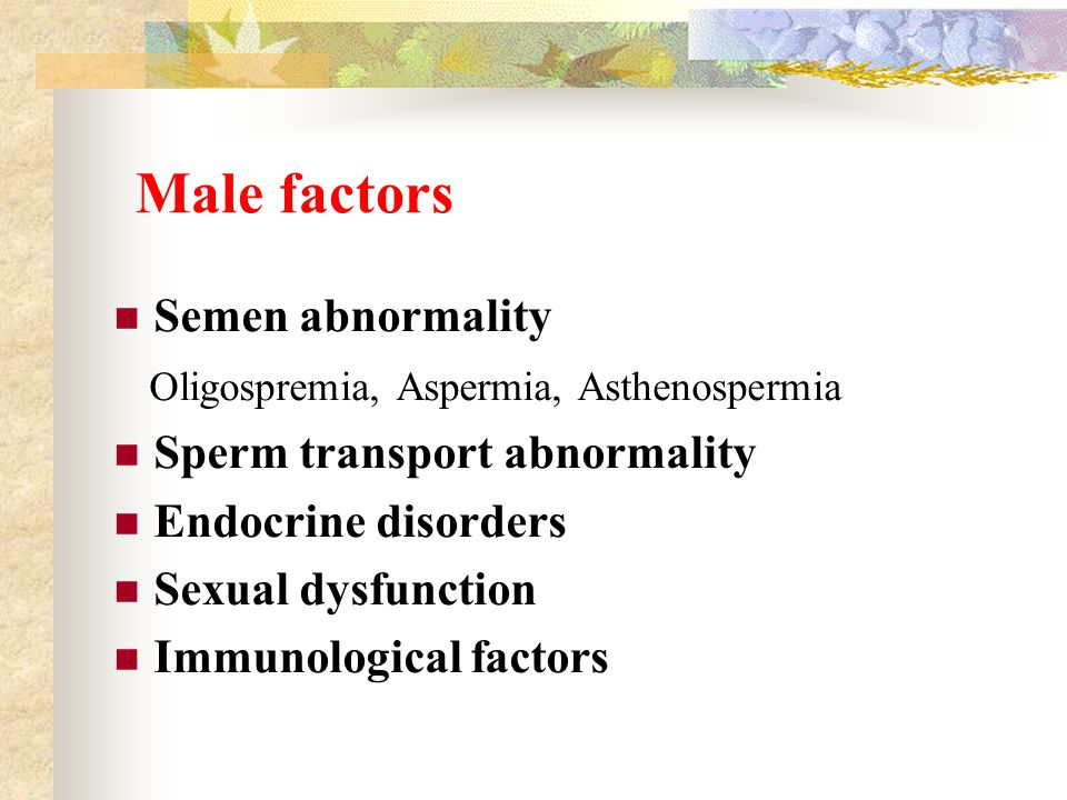 Male factors Semen abnormality Oligospremia, Aspermia, Asthenospermia Sperm transport abnormality Endocrine disorders Sexual dysfunction Immunological