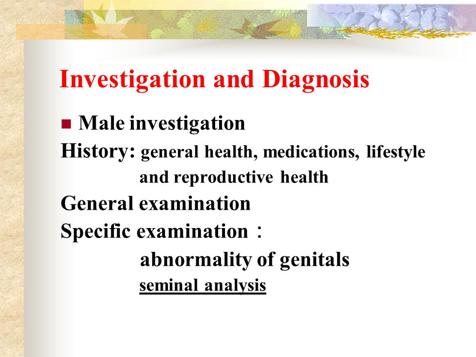 Investigation and Diagnosis Male investigation History: general health, medications, lifestyle and reproductive health General examination Specific ex