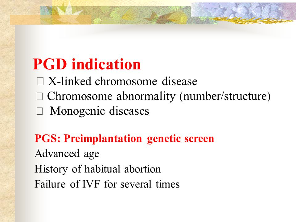 PGD indication ★ X-linked chromosome disease ★ Chromosome abnormality (number/structure) ★ Monogenic diseases PGS: Preimplantation genetic screen Advanced age History of habitual abortion Failure of IVF for several times