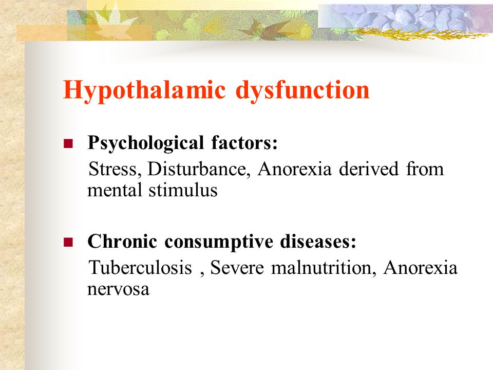 Hypothalamic dysfunction Psychological factors: Stress, Disturbance, Anorexia derived from mental stimulus Chronic consumptive diseases: Tuberculosis,