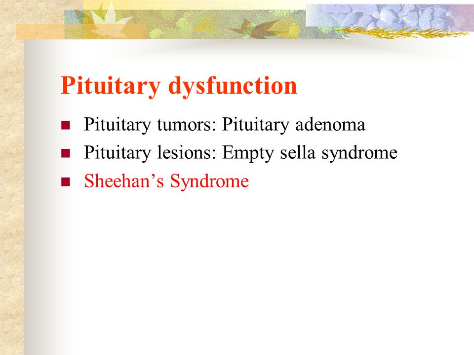 Pituitary dysfunction Pituitary tumors: Pituitary adenoma Pituitary lesions: Empty sella syndrome Sheehan's Syndrome