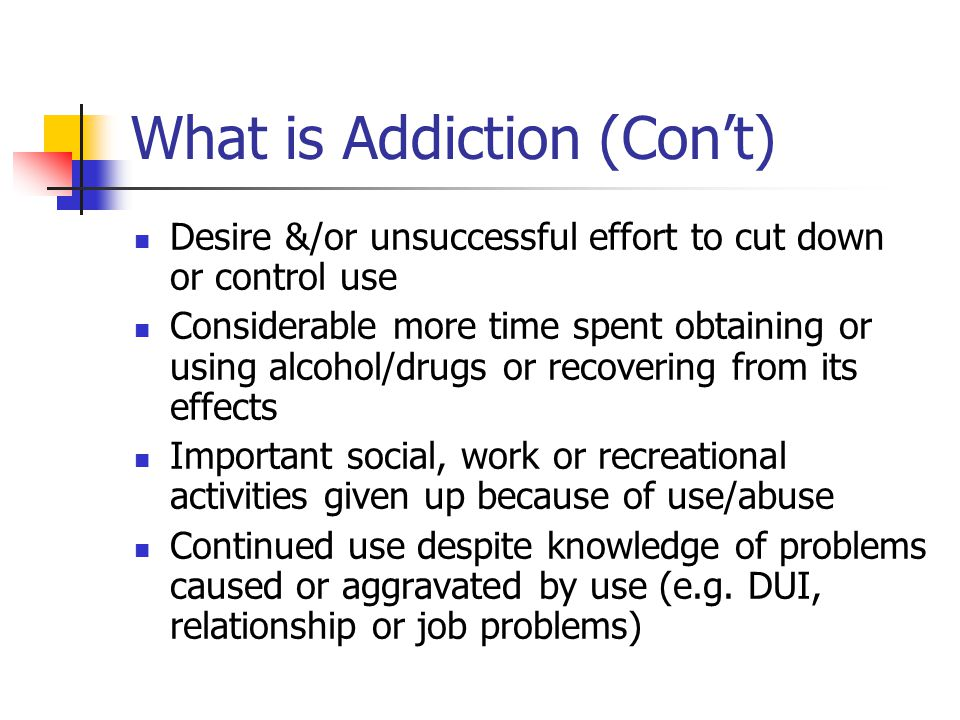 What is Addiction (Con't) Desire &/or unsuccessful effort to cut down or control use Considerable more time spent obtaining or using alcohol/drugs or recovering from its effects Important social, work or recreational activities given up because of use/abuse Continued use despite knowledge of problems caused or aggravated by use (e.g.