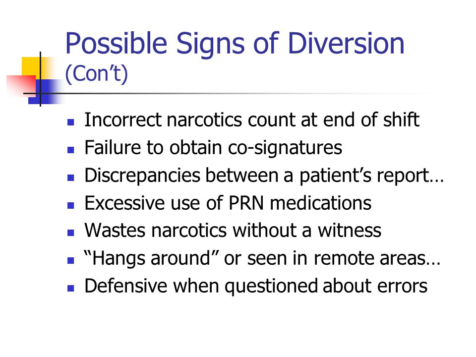 Possible Signs of Diversion (Con't) Incorrect narcotics count at end of shift Failure to obtain co-signatures Discrepancies between a patient's report… Excessive use of PRN medications Wastes narcotics without a witness Hangs around or seen in remote areas… Defensive when questioned about errors