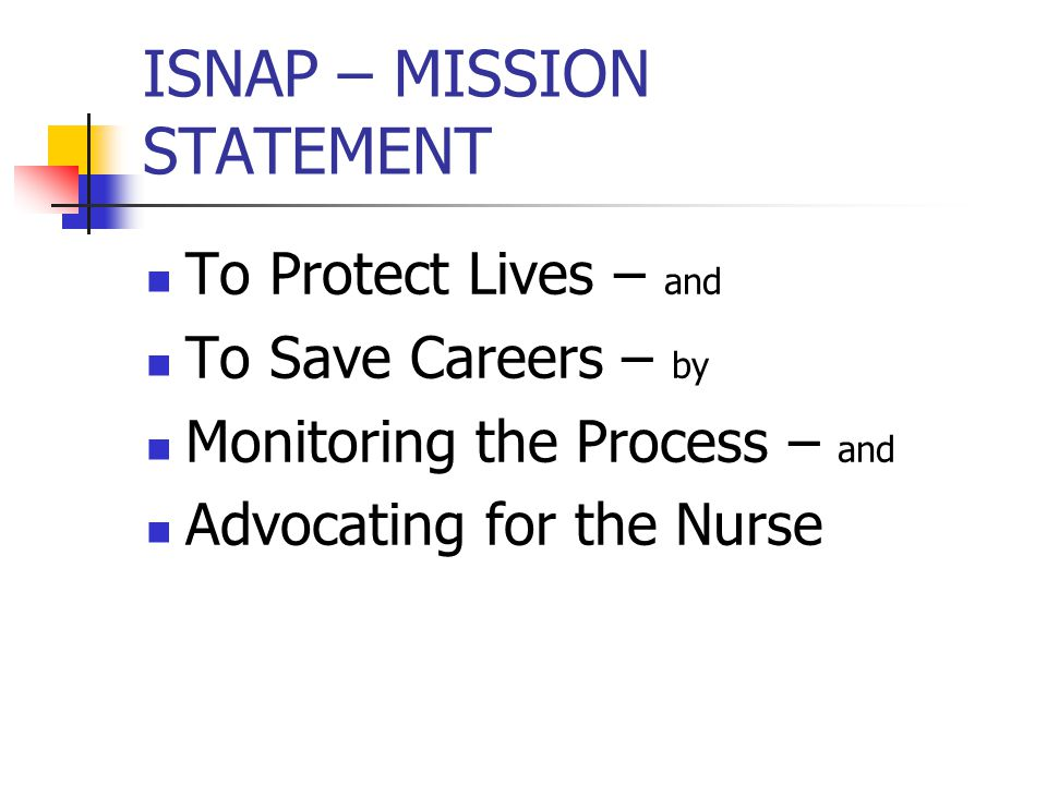 ISNAP – MISSION STATEMENT To Protect Lives – and To Save Careers – by Monitoring the Process – and Advocating for the Nurse