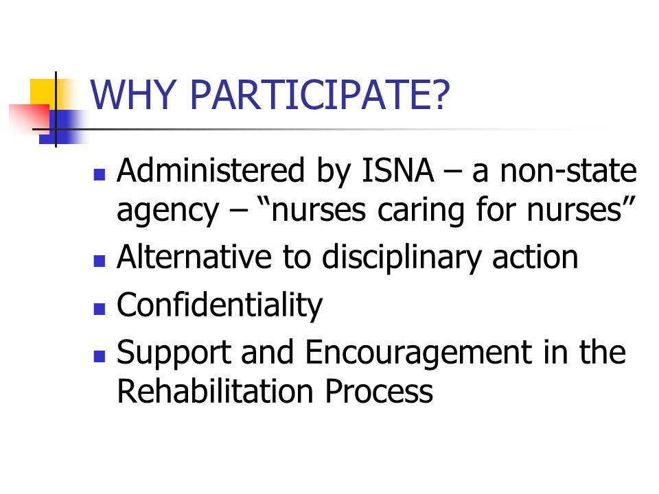 "WHY PARTICIPATE? Administered by ISNA – a non-state agency – ""nurses caring for nurses"" Alternative to disciplinary action Confidentiality Support and"