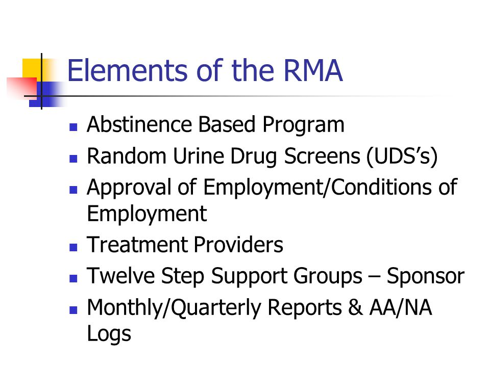 Elements of the RMA Abstinence Based Program Random Urine Drug Screens (UDS's) Approval of Employment/Conditions of Employment Treatment Providers Twelve Step Support Groups – Sponsor Monthly/Quarterly Reports & AA/NA Logs