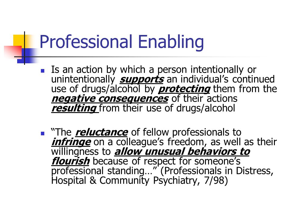 Professional Enabling Is an action by which a person intentionally or unintentionally supports an individual's continued use of drugs/alcohol by protecting them from the negative consequences of their actions resulting from their use of drugs/alcohol The reluctance of fellow professionals to infringe on a colleague's freedom, as well as their willingness to allow unusual behaviors to flourish because of respect for someone's professional standing… (Professionals in Distress, Hospital & Community Psychiatry, 7/98)