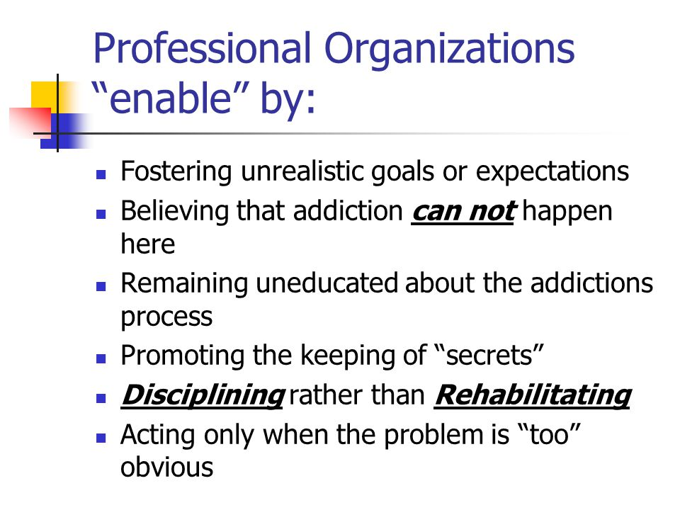 "Professional Organizations ""enable"" by: Fostering unrealistic goals or expectations Believing that addiction can not happen here Remaining uneducated"