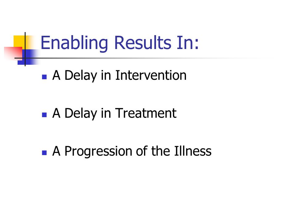 Enabling Results In: A Delay in Intervention A Delay in Treatment A Progression of the Illness