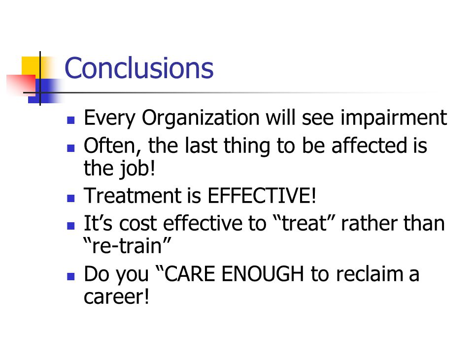 "Conclusions Every Organization will see impairment Often, the last thing to be affected is the job! Treatment is EFFECTIVE! It's cost effective to ""tr"
