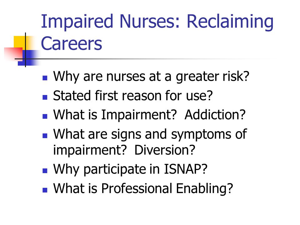 Impaired Nurses: Reclaiming Careers Why are nurses at a greater risk.