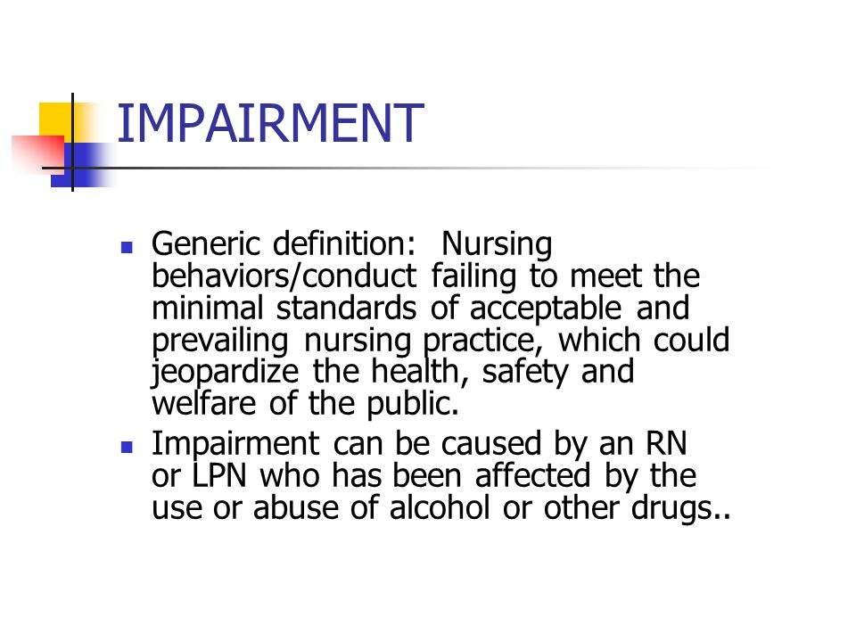 IMPAIRMENT Generic definition: Nursing behaviors/conduct failing to meet the minimal standards of acceptable and prevailing nursing practice, which co