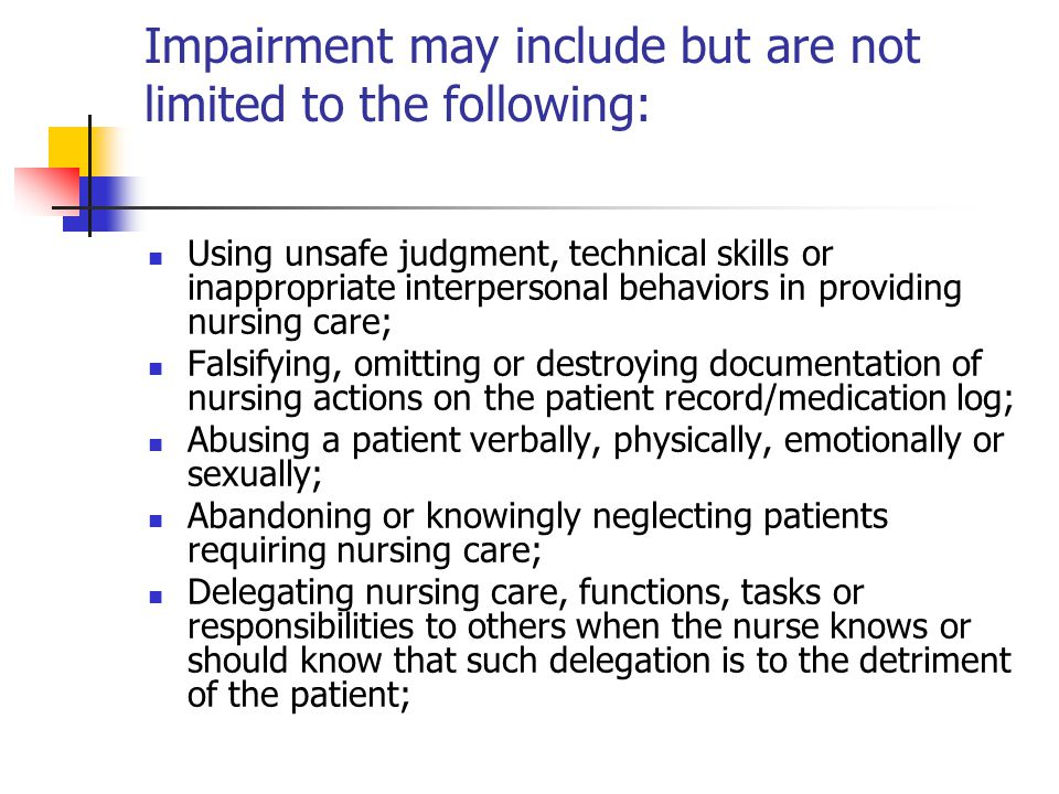 Impairment may include but are not limited to the following: Using unsafe judgment, technical skills or inappropriate interpersonal behaviors in providing nursing care; Falsifying, omitting or destroying documentation of nursing actions on the patient record/medication log; Abusing a patient verbally, physically, emotionally or sexually; Abandoning or knowingly neglecting patients requiring nursing care; Delegating nursing care, functions, tasks or responsibilities to others when the nurse knows or should know that such delegation is to the detriment of the patient;