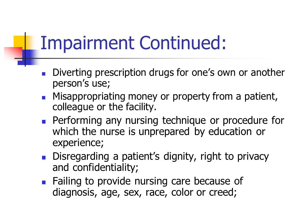 Impairment Continued: Diverting prescription drugs for one's own or another person's use; Misappropriating money or property from a patient, colleague or the facility.