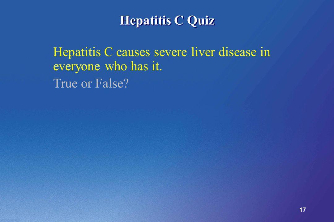 17 Hepatitis C Quiz Hepatitis C causes severe liver disease in everyone who has it. True or False