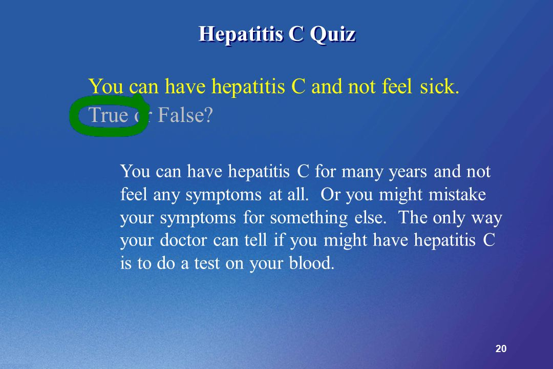 20 Hepatitis C Quiz You can have hepatitis C and not feel sick. True or False? You can have hepatitis C for many years and not feel any symptoms at al