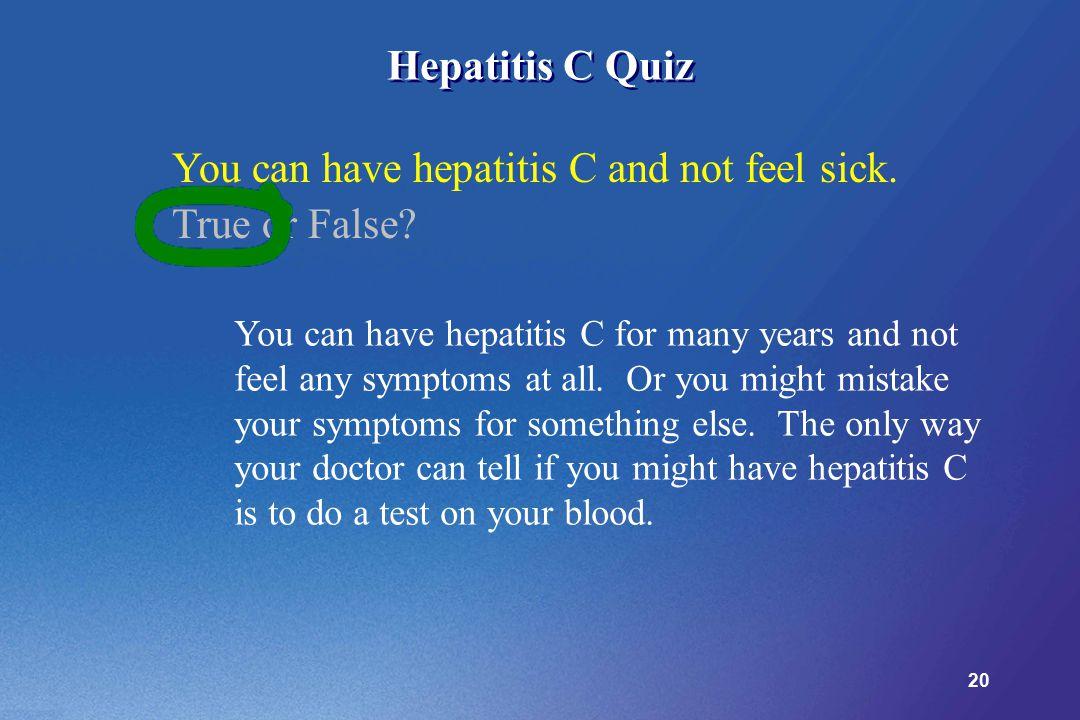 20 Hepatitis C Quiz You can have hepatitis C and not feel sick.