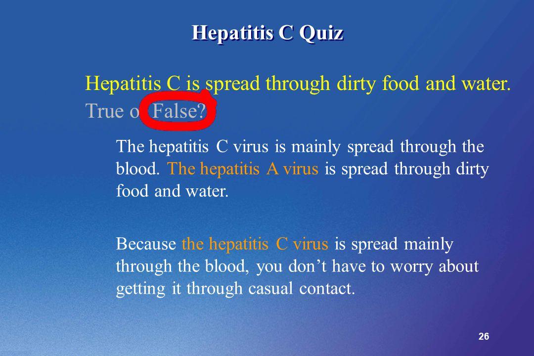 26 Hepatitis C Quiz The hepatitis C virus is mainly spread through the blood.
