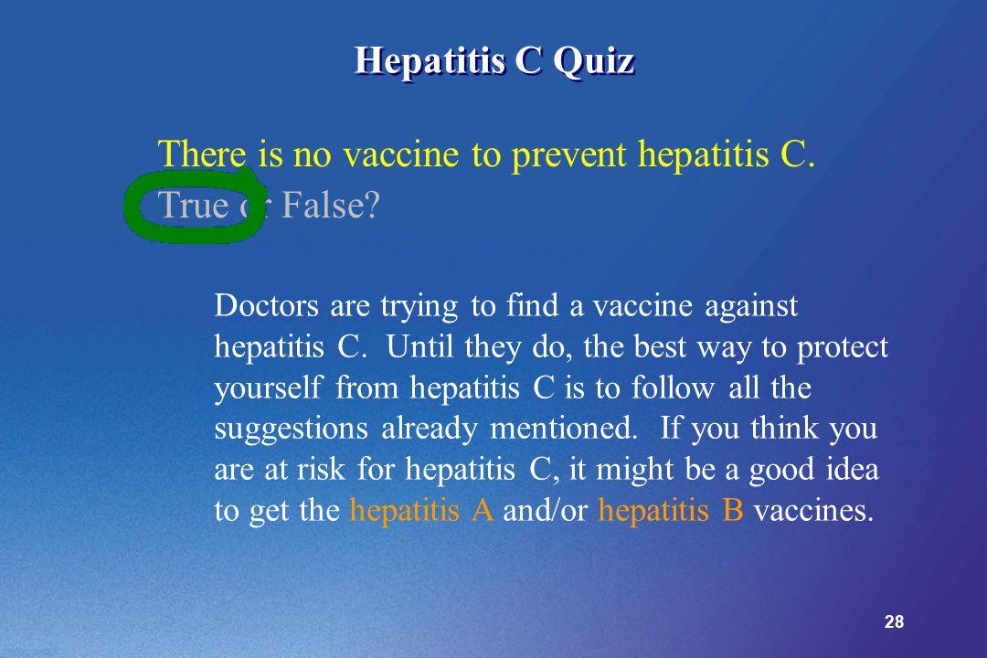 28 Hepatitis C Quiz There is no vaccine to prevent hepatitis C.