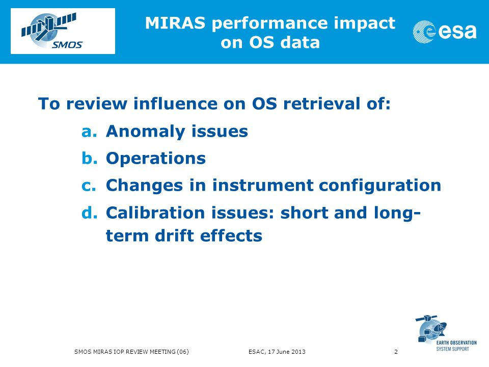 To review influence on OS retrieval of: a.Anomaly issues b.Operations c.Changes in instrument configuration d.Calibration issues: short and long- term drift effects MIRAS performance impact on OS data SMOS MIRAS IOP REVIEW MEETING (06) ESAC, 17 June 2013 2