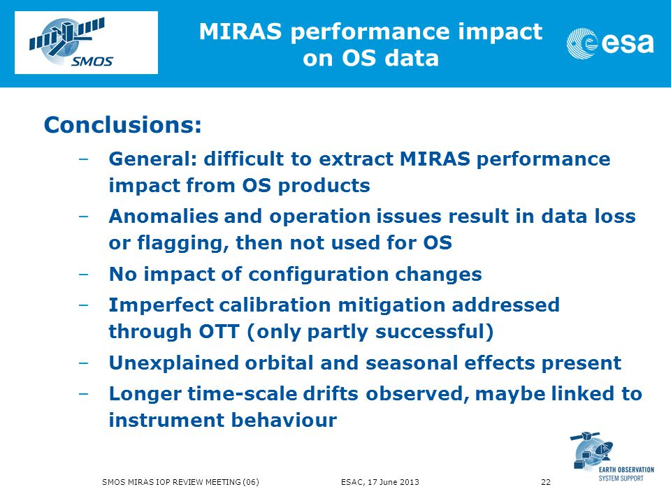 Conclusions: –General: difficult to extract MIRAS performance impact from OS products –Anomalies and operation issues result in data loss or flagging, then not used for OS –No impact of configuration changes –Imperfect calibration mitigation addressed through OTT (only partly successful) –Unexplained orbital and seasonal effects present –Longer time-scale drifts observed, maybe linked to instrument behaviour MIRAS performance impact on OS data SMOS MIRAS IOP REVIEW MEETING (06) ESAC, 17 June 2013 22