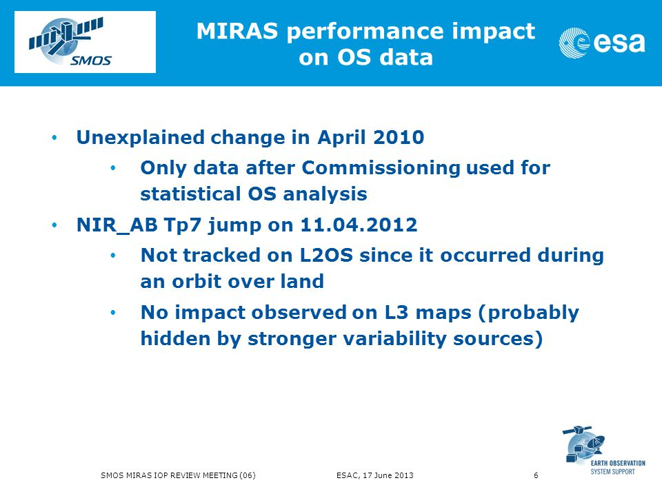 Unexplained change in April 2010 Only data after Commissioning used for statistical OS analysis NIR_AB Tp7 jump on 11.04.2012 Not tracked on L2OS since it occurred during an orbit over land No impact observed on L3 maps (probably hidden by stronger variability sources) MIRAS performance impact on OS data SMOS MIRAS IOP REVIEW MEETING (06) ESAC, 17 June 2013 6