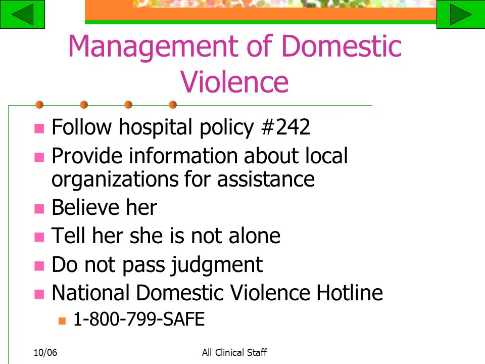 10/06All Clinical Staff Management of Domestic Violence Follow hospital policy #242 Provide information about local organizations for assistance Believe her Tell her she is not alone Do not pass judgment National Domestic Violence Hotline SAFE