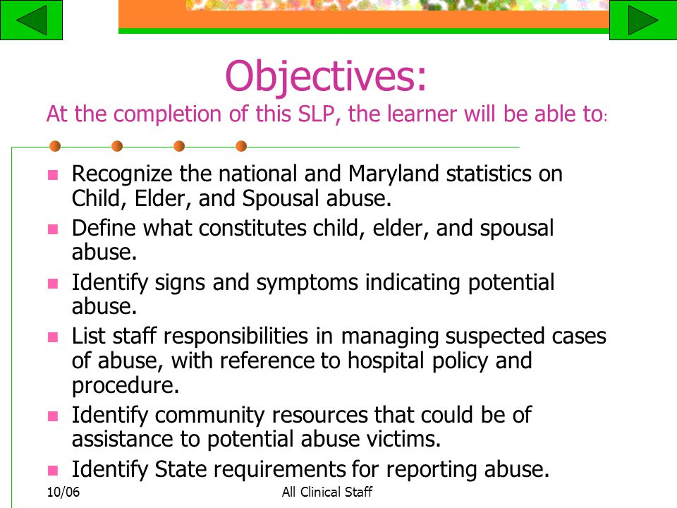 10/06All Clinical Staff Objectives: At the completion of this SLP, the learner will be able to : Recognize the national and Maryland statistics on Child, Elder, and Spousal abuse.