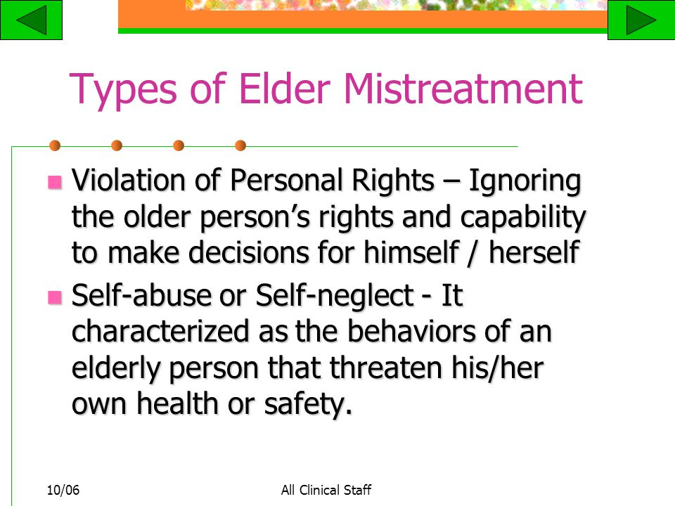 10/06All Clinical Staff Types of Elder Mistreatment Violation of Personal Rights – Ignoring the older person's rights and capability to make decisions for himself / herself Violation of Personal Rights – Ignoring the older person's rights and capability to make decisions for himself / herself Self-abuse or Self-neglect - It characterized as the behaviors of an elderly person that threaten his/her own health or safety.