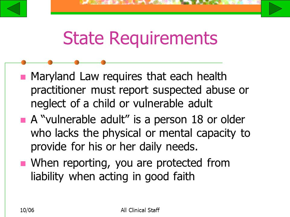 10/06All Clinical Staff State Requirements Maryland Law requires that each health practitioner must report suspected abuse or neglect of a child or vulnerable adult A vulnerable adult is a person 18 or older who lacks the physical or mental capacity to provide for his or her daily needs.