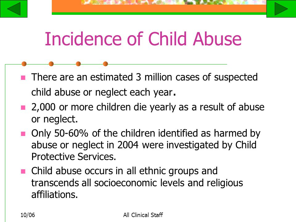 10/06All Clinical Staff Incidence of Child Abuse There are an estimated 3 million cases of suspected child abuse or neglect each year.