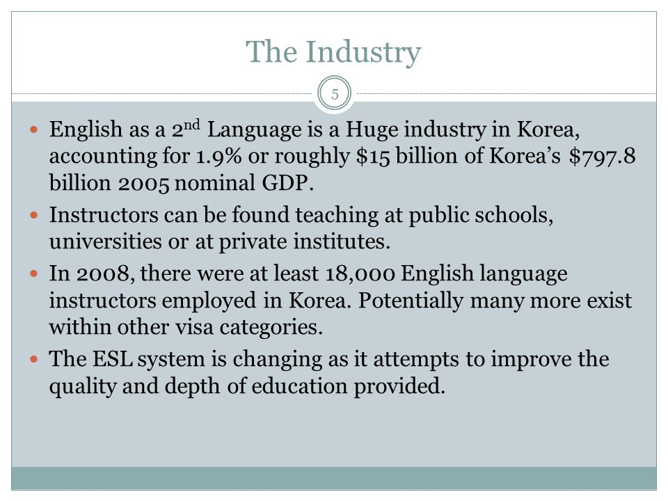 The Industry English as a 2 nd Language is a Huge industry in Korea, accounting for 1.9% or roughly $15 billion of Korea's $797.8 billion 2005 nominal
