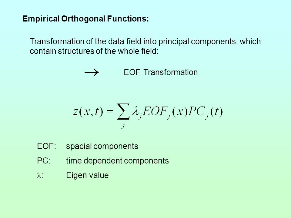 Transformation of the data field into principal components, which contain structures of the whole field: EOF-Transformation EOF:spacial components PC:time dependent components :Eigen value Empirical Orthogonal Functions: