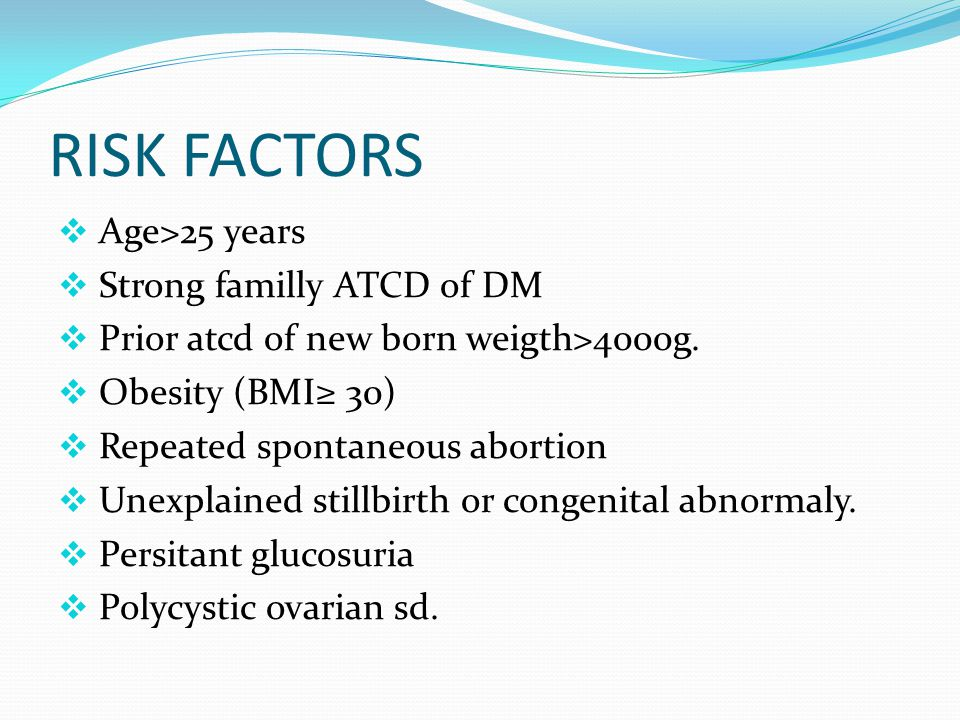 RISK FACTORS  Age>25 years  Strong familly ATCD of DM  Prior atcd of new born weigth>4000g.