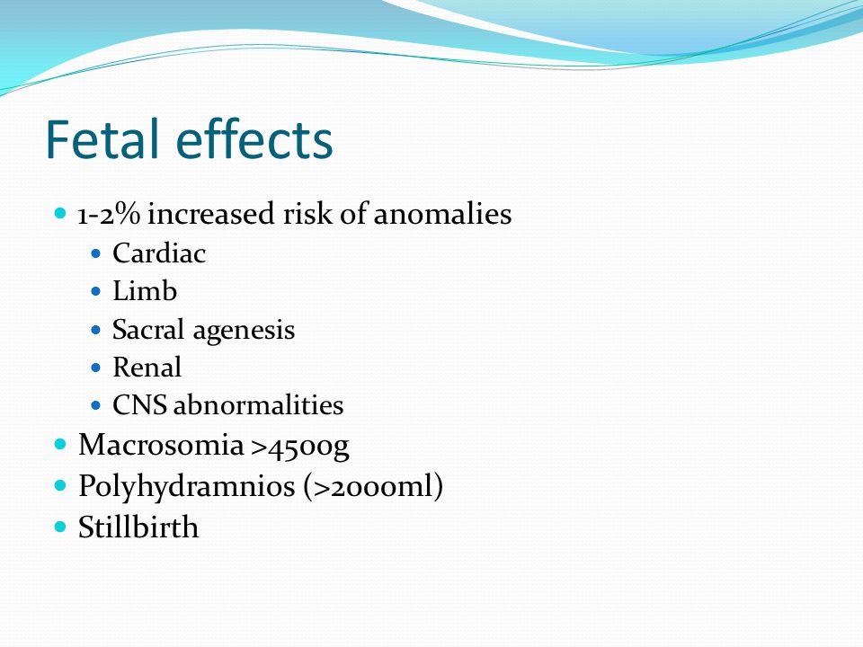 Fetal effects 1-2% increased risk of anomalies Cardiac Limb Sacral agenesis Renal CNS abnormalities Macrosomia >4500g Polyhydramnios (>2000ml) Stillbirth