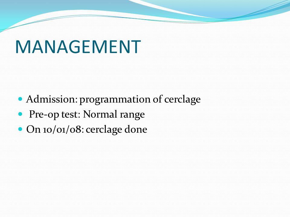 MANAGEMENT Admission: programmation of cerclage Pre-op test: Normal range On 10/01/08: cerclage done