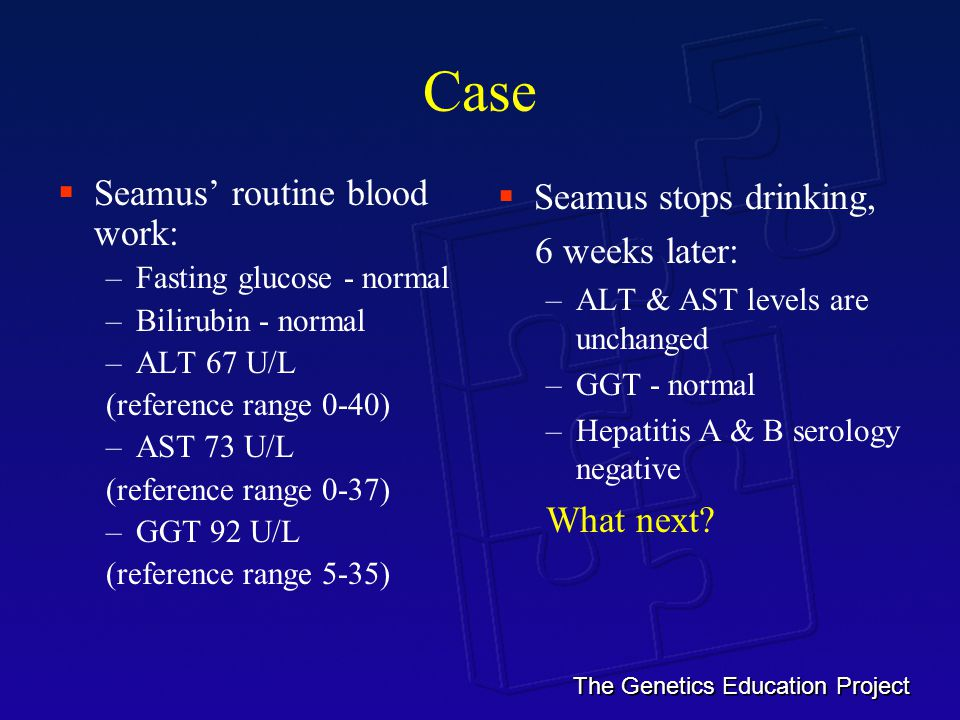The Genetics Education Project Case  Seamus' routine blood work: –Fasting glucose - normal –Bilirubin - normal –ALT 67 U/L (reference range 0-40) –AST 73 U/L (reference range 0-37) –GGT 92 U/L (reference range 5-35)  Seamus stops drinking, 6 weeks later: –ALT & AST levels are unchanged –GGT - normal –Hepatitis A & B serology negative What next
