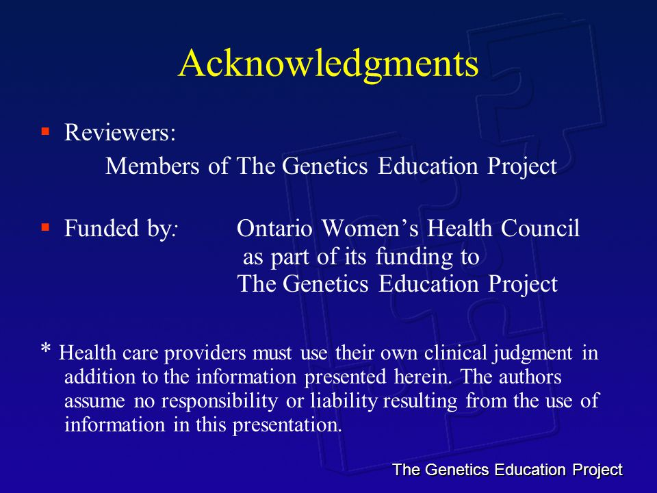 The Genetics Education Project Acknowledgments  Reviewers: Members of The Genetics Education Project  Funded by: Ontario Women's Health Council as part of its funding to The Genetics Education Project * Health care providers must use their own clinical judgment in addition to the information presented herein.