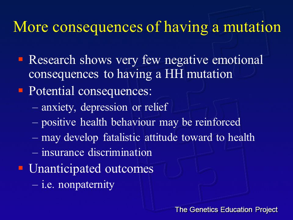 The Genetics Education Project More consequences of having a mutation  Research shows very few negative emotional consequences to having a HH mutation  Potential consequences: –anxiety, depression or relief –positive health behaviour may be reinforced –may develop fatalistic attitude toward to health –insurance discrimination  Unanticipated outcomes –i.e.