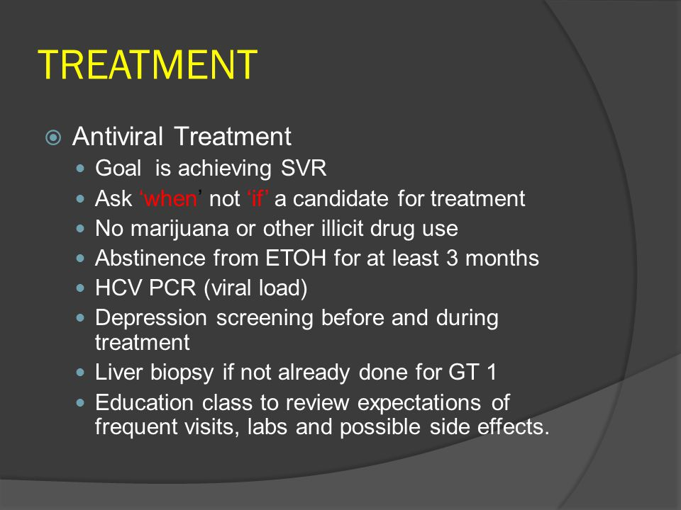 TREATMENT  Antiviral Treatment Goal is achieving SVR Ask 'when' not 'if' a candidate for treatment No marijuana or other illicit drug use Abstinence from ETOH for at least 3 months HCV PCR (viral load) Depression screening before and during treatment Liver biopsy if not already done for GT 1 Education class to review expectations of frequent visits, labs and possible side effects.