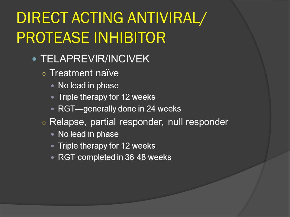 DIRECT ACTING ANTIVIRAL/ PROTEASE INHIBITOR TELAPREVIR/INCIVEK ○ Treatment naïve No lead in phase Triple therapy for 12 weeks RGT—generally done in 24 weeks ○ Relapse, partial responder, null responder No lead in phase Triple therapy for 12 weeks RGT-completed in 36-48 weeks