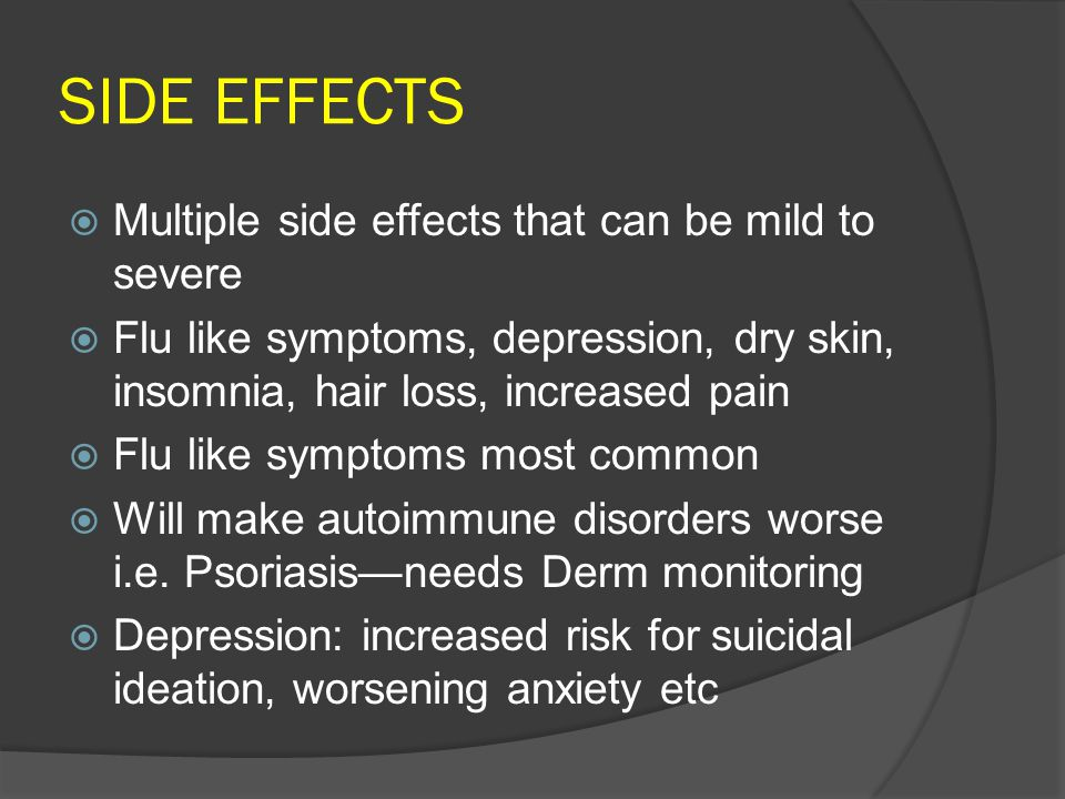 SIDE EFFECTS  Multiple side effects that can be mild to severe  Flu like symptoms, depression, dry skin, insomnia, hair loss, increased pain  Flu like symptoms most common  Will make autoimmune disorders worse i.e.