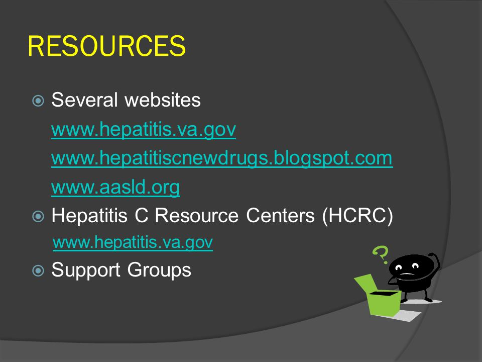 RESOURCES  Several websites www.hepatitis.va.gov www.hepatitiscnewdrugs.blogspot.com www.aasld.org  Hepatitis C Resource Centers (HCRC) www.hepatitis.va.gov  Support Groups