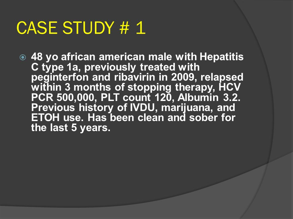 CASE STUDY # 1  48 yo african american male with Hepatitis C type 1a, previously treated with peginterfon and ribavirin in 2009, relapsed within 3 months of stopping therapy, HCV PCR 500,000, PLT count 120, Albumin 3.2.
