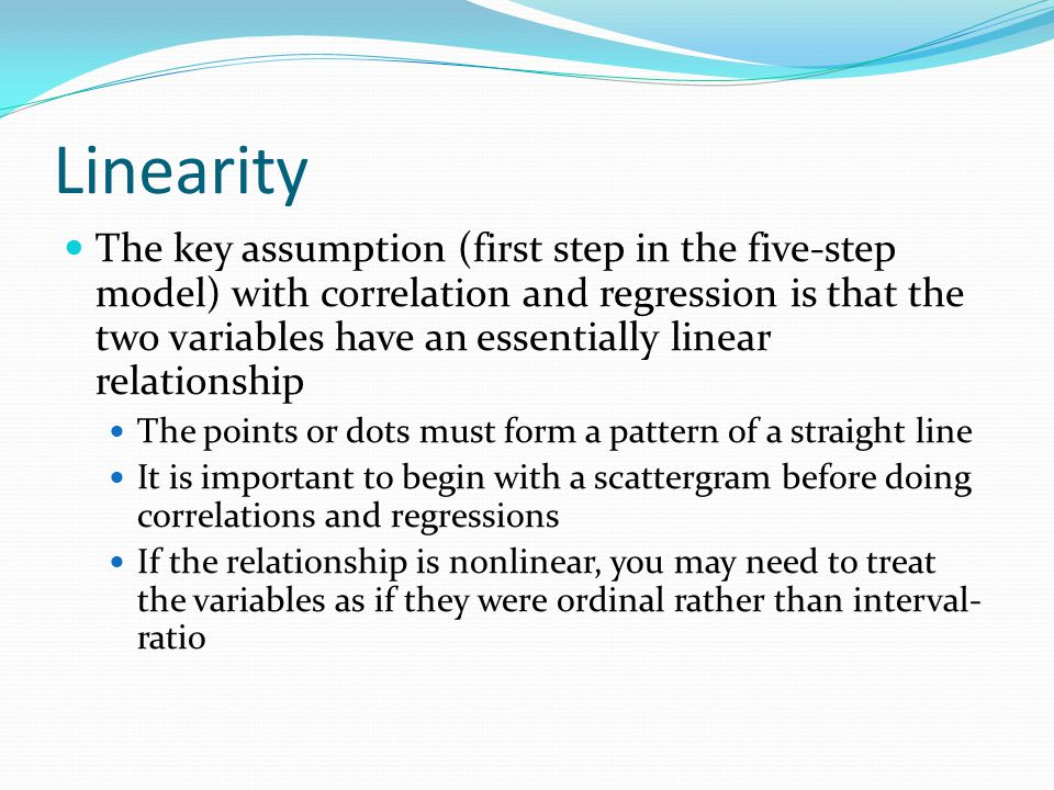 Linearity The key assumption (first step in the five-step model) with correlation and regression is that the two variables have an essentially linear relationship The points or dots must form a pattern of a straight line It is important to begin with a scattergram before doing correlations and regressions If the relationship is nonlinear, you may need to treat the variables as if they were ordinal rather than interval- ratio