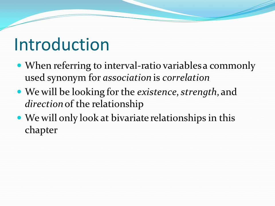 Introduction When referring to interval-ratio variables a commonly used synonym for association is correlation We will be looking for the existence, strength, and direction of the relationship We will only look at bivariate relationships in this chapter